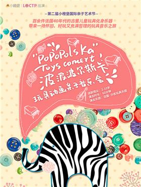 【佐卡伊•第二届小橙堡国际亲子艺术节】玩具动画亲子音乐会《波波波尔斯卡》-深圳