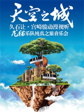 天空之城——久石让宫崎骏动漫视听 龙猫乐队纯真之旅音乐会