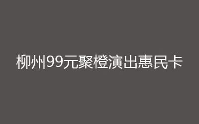 柳州99元惠民卡