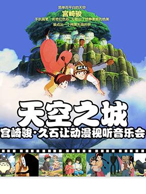 天空之城 宫崎骏·久石让动漫视听音乐会