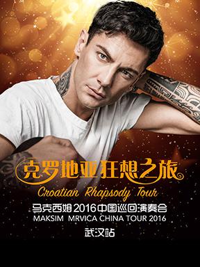 克罗地亚狂想之旅·马克西姆2016中国巡回演奏会——武汉站