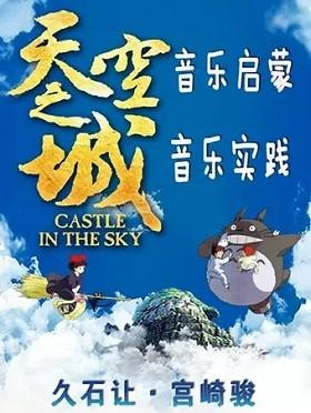 天空之城-久石让&宫崎骏经典动漫作品大型视听交响音乐会 - 广州站
